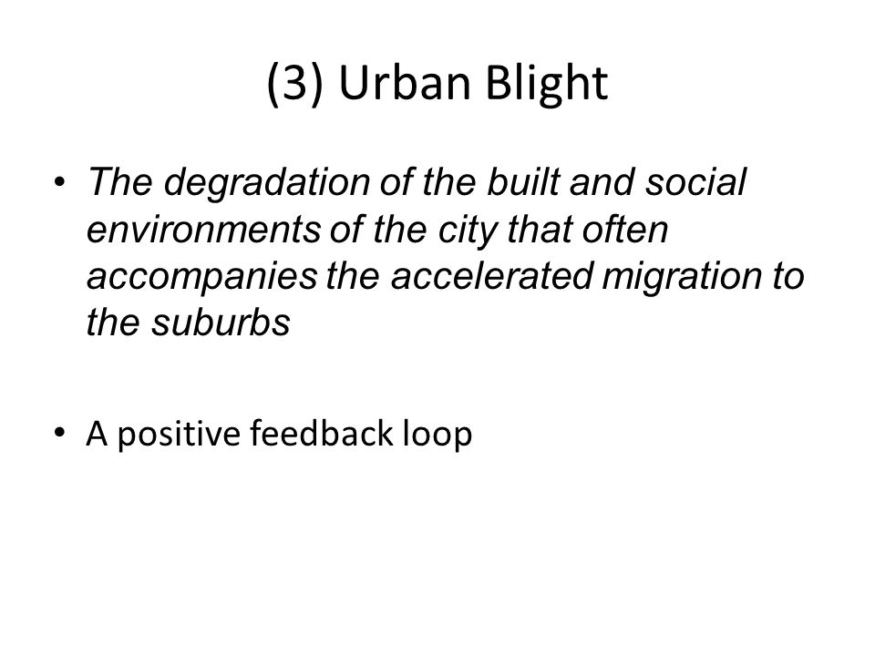 (3) Urban Blight The degradation of the built and social environments of the city that often accompanies the accelerated migration to the suburbs A po