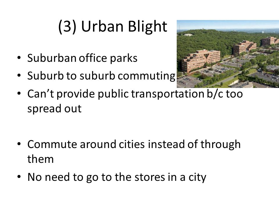 (3) Urban Blight Suburban office parks Suburb to suburb commuting Can't provide public transportation b/c too spread out Commute around cities instead