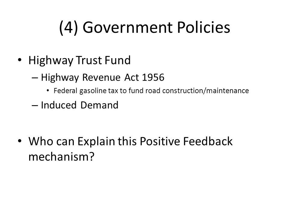 (4) Government Policies Highway Trust Fund – Highway Revenue Act 1956 Federal gasoline tax to fund road construction/maintenance – Induced Demand Who