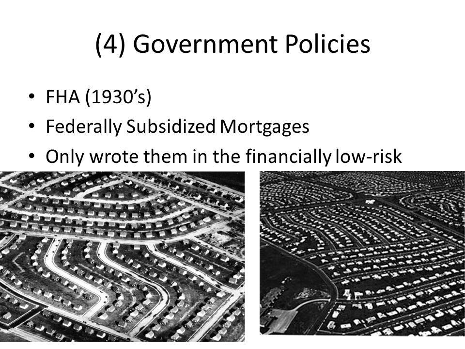 (4) Government Policies FHA (1930's) Federally Subsidized Mortgages Only wrote them in the financially low-risk areas