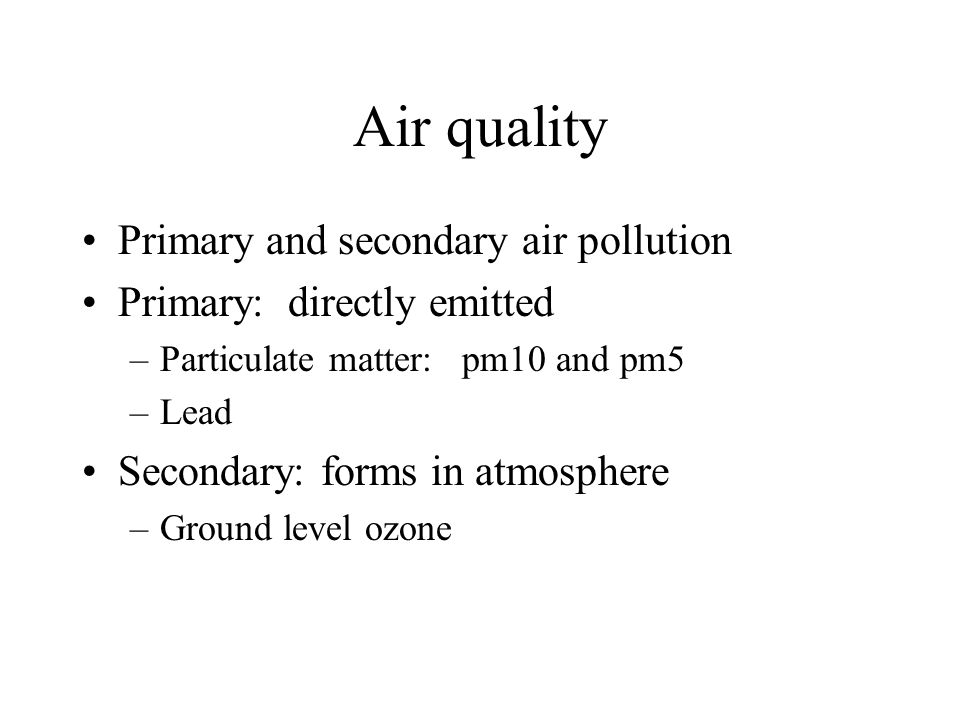 Air quality Primary and secondary air pollution Primary: directly emitted –Particulate matter: pm10 and pm5 –Lead Secondary: forms in atmosphere –Grou