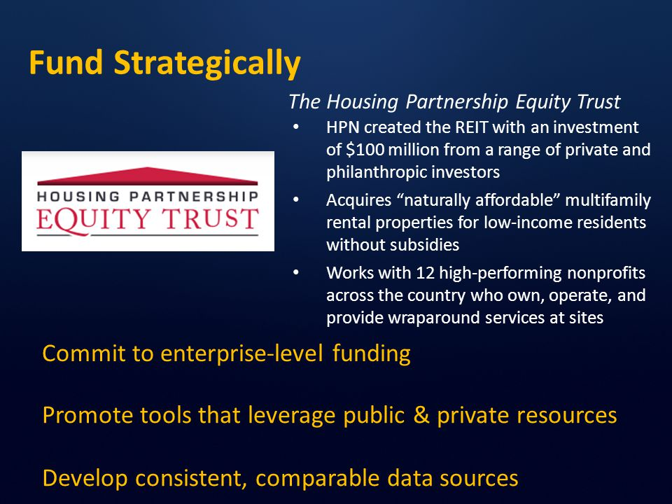 Fund Strategically HPN created the REIT with an investment of $100 million from a range of private and philanthropic investors Acquires naturally affordable multifamily rental properties for low-income residents without subsidies Works with 12 high-performing nonprofits across the country who own, operate, and provide wraparound services at sites Commit to enterprise-level funding Promote tools that leverage public & private resources Develop consistent, comparable data sources The Housing Partnership Equity Trust