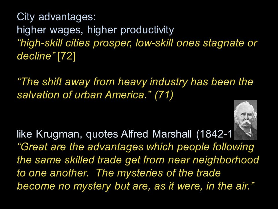 City advantages: higher wages, higher productivity high-skill cities prosper, low-skill ones stagnate or decline [72] The shift away from heavy industry has been the salvation of urban America. (71) like Krugman, quotes Alfred Marshall (1842-1924): Great are the advantages which people following the same skilled trade get from near neighborhood to one another.