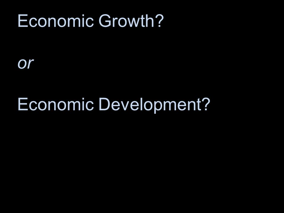 Economic Growth or Economic Development