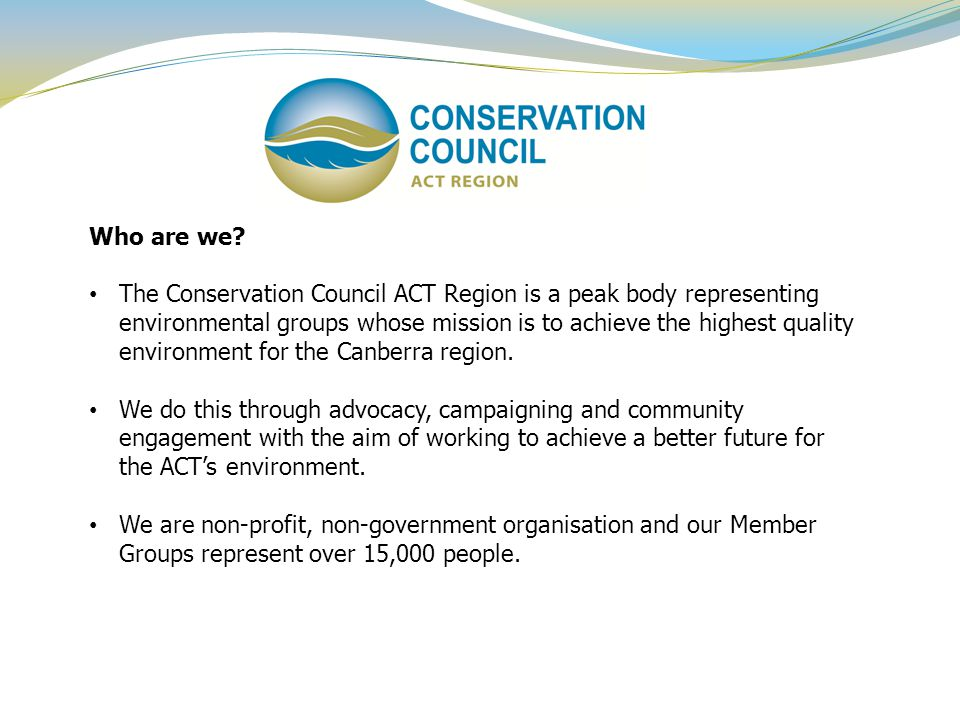 Who are we? The Conservation Council ACT Region is a peak body representing environmental groups whose mission is to achieve the highest quality envir