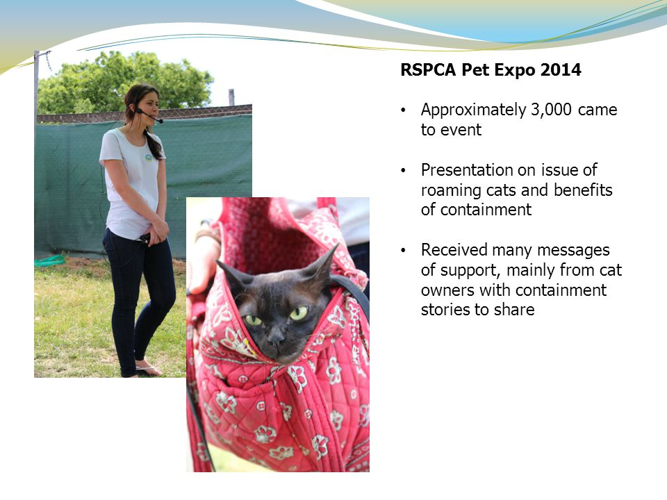 RSPCA Pet Expo 2014 Approximately 3,000 came to event Presentation on issue of roaming cats and benefits of containment Received many messages of supp
