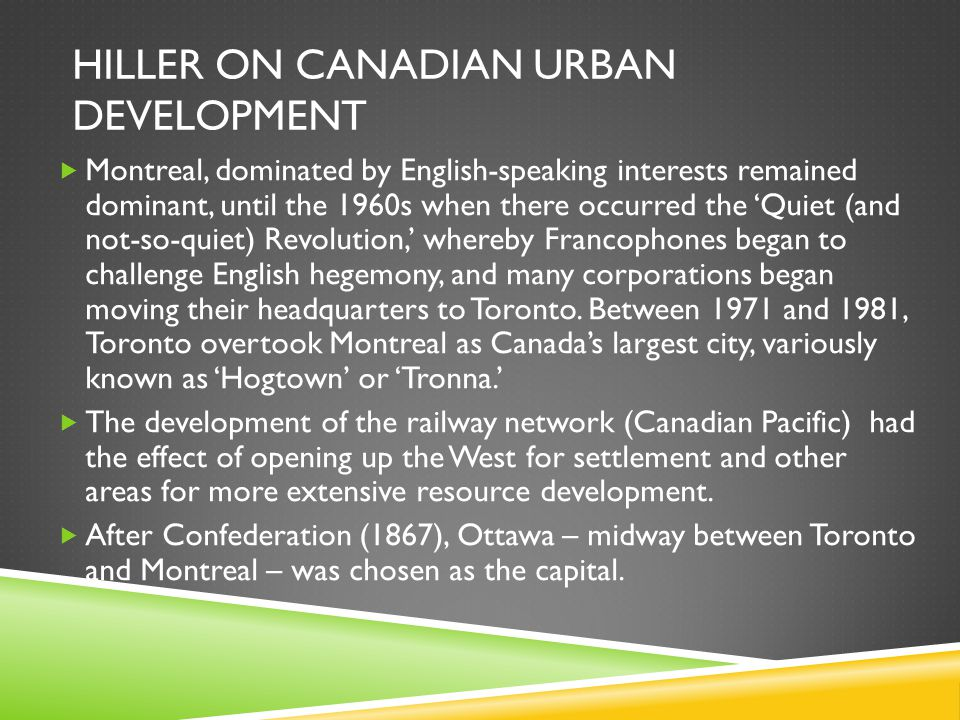 HILLER ON CANADIAN URBAN DEVELOPMENT  Montreal, dominated by English-speaking interests remained dominant, until the 1960s when there occurred the 'Quiet (and not-so-quiet) Revolution,' whereby Francophones began to challenge English hegemony, and many corporations began moving their headquarters to Toronto.