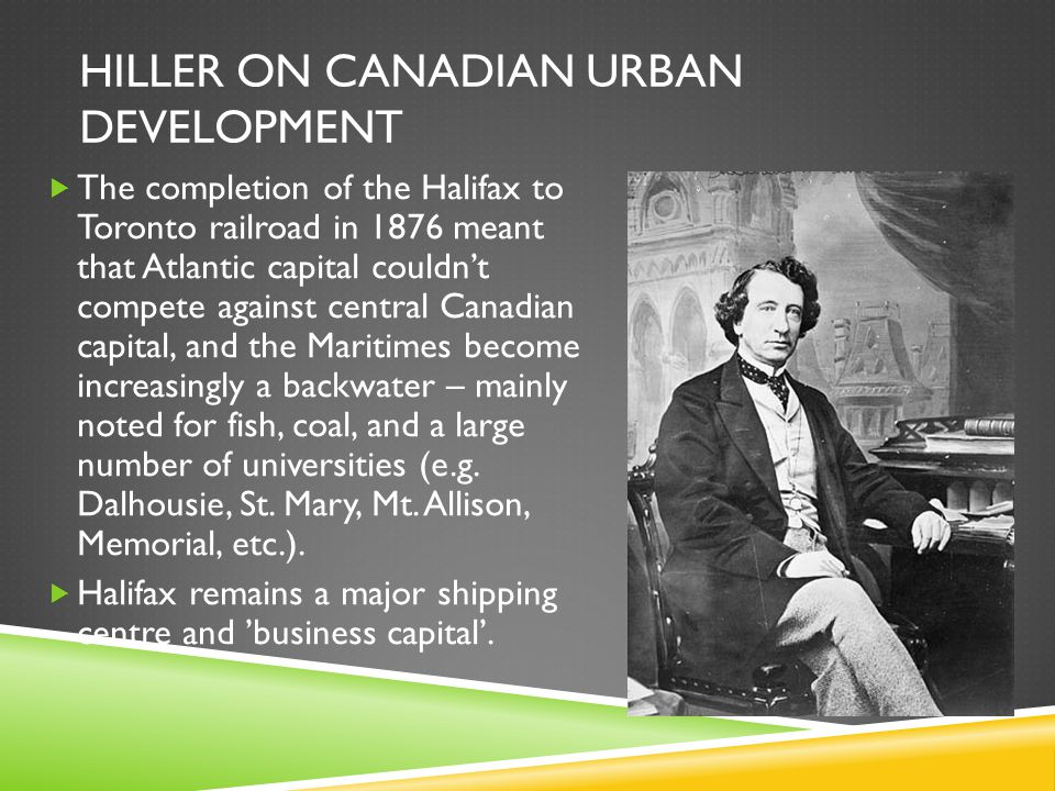 HILLER ON CANADIAN URBAN DEVELOPMENT  The completion of the Halifax to Toronto railroad in 1876 meant that Atlantic capital couldn't compete against central Canadian capital, and the Maritimes become increasingly a backwater – mainly noted for fish, coal, and a large number of universities (e.g.