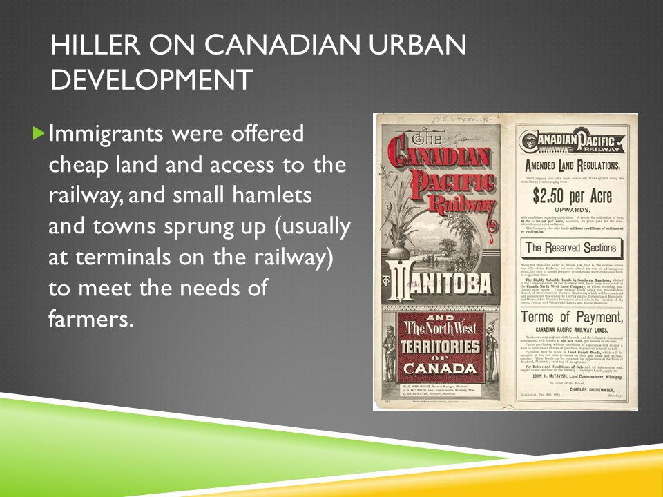 HILLER ON CANADIAN URBAN DEVELOPMENT  Immigrants were offered cheap land and access to the railway, and small hamlets and towns sprung up (usually at terminals on the railway) to meet the needs of farmers.