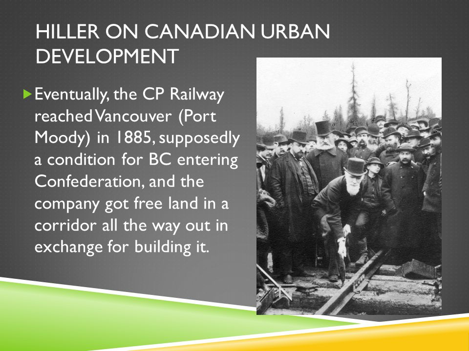 HILLER ON CANADIAN URBAN DEVELOPMENT  Eventually, the CP Railway reached Vancouver (Port Moody) in 1885, supposedly a condition for BC entering Confederation, and the company got free land in a corridor all the way out in exchange for building it.