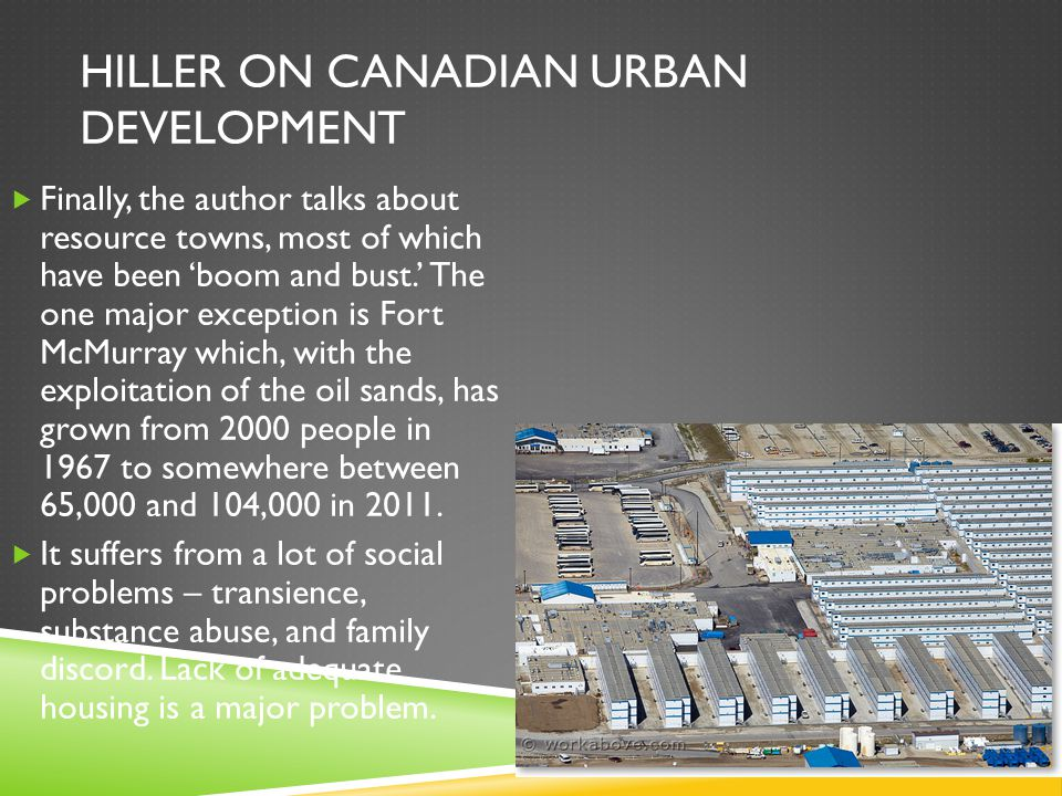 HILLER ON CANADIAN URBAN DEVELOPMENT  Finally, the author talks about resource towns, most of which have been 'boom and bust.' The one major exception is Fort McMurray which, with the exploitation of the oil sands, has grown from 2000 people in 1967 to somewhere between 65,000 and 104,000 in 2011.