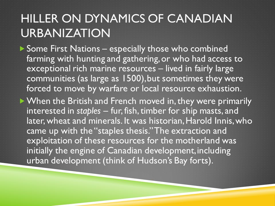 HILLER ON DYNAMICS OF CANADIAN URBANIZATION  Some First Nations – especially those who combined farming with hunting and gathering, or who had access to exceptional rich marine resources – lived in fairly large communities (as large as 1500), but sometimes they were forced to move by warfare or local resource exhaustion.