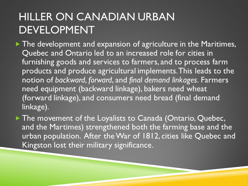 HILLER ON CANADIAN URBAN DEVELOPMENT  The development and expansion of agriculture in the Maritimes, Quebec and Ontario led to an increased role for cities in furnishing goods and services to farmers, and to process farm products and produce agricultural implements.