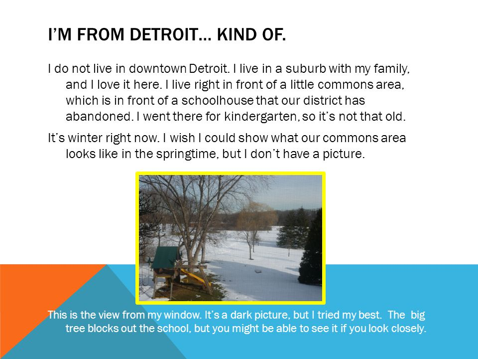 I'M FROM DETROIT… KIND OF. I do not live in downtown Detroit. I live in a suburb with my family, and I love it here. I live right in front of a little