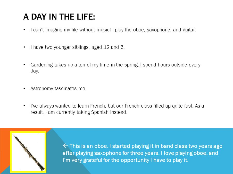 A DAY IN THE LIFE: I can't imagine my life without music! I play the oboe, saxophone, and guitar. I have two younger siblings, aged 12 and 5. Gardenin