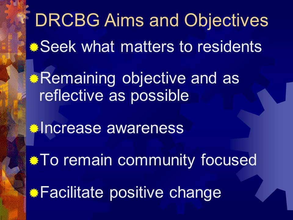 DRCBG Aims and Objectives  Seek what matters to residents  Remaining objective and as reflective as possible  Increase awareness  To remain community focused  Facilitate positive change