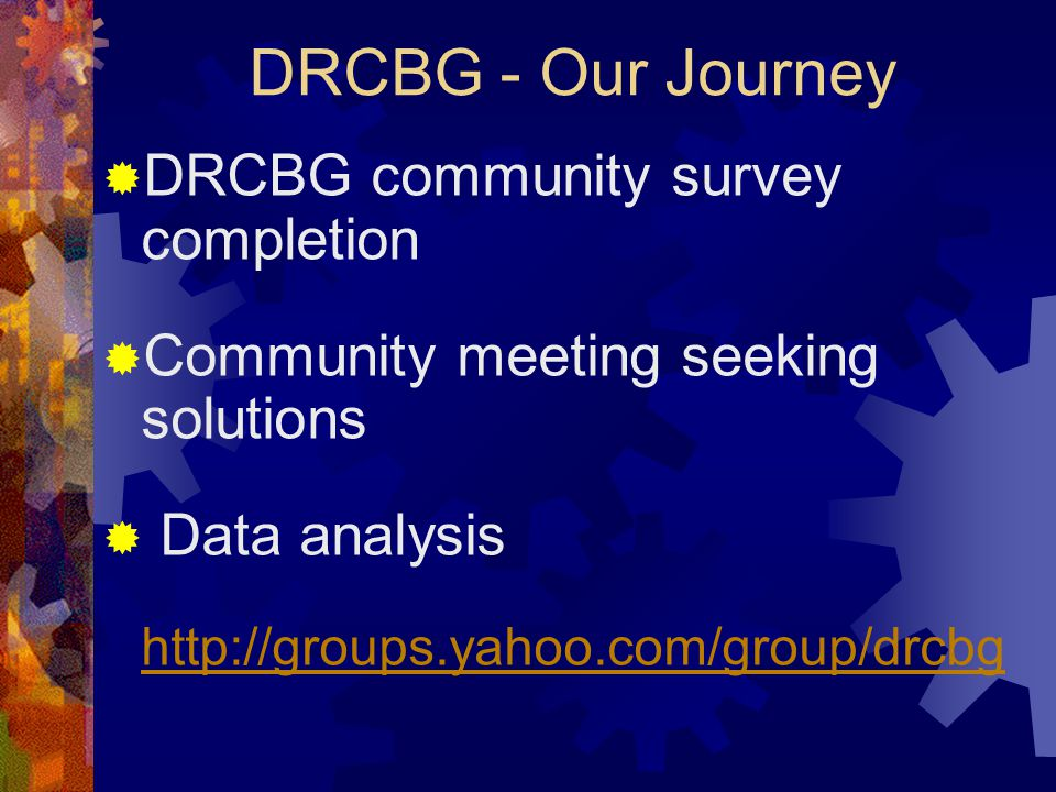 DRCBG - Our Journey  DRCBG community survey completion  Community meeting seeking solutions  Data analysis http://groups.yahoo.com/group/drcbg
