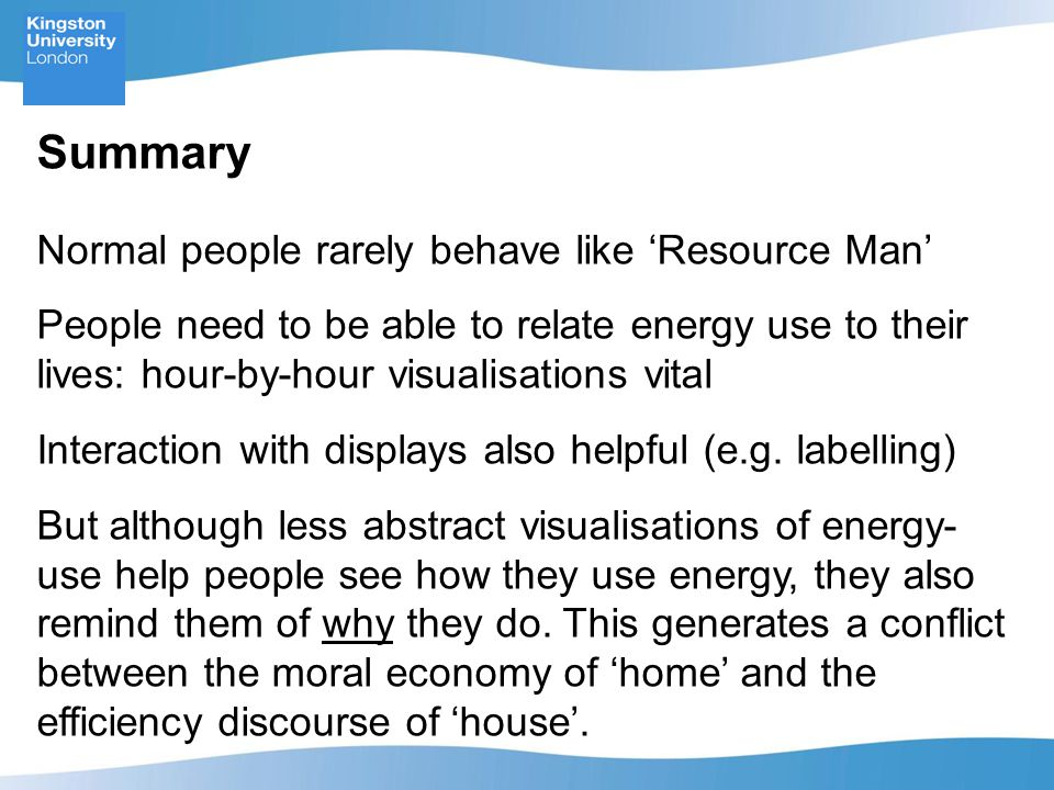 Summary Normal people rarely behave like 'Resource Man' People need to be able to relate energy use to their lives: hour-by-hour visualisations vital Interaction with displays also helpful (e.g.