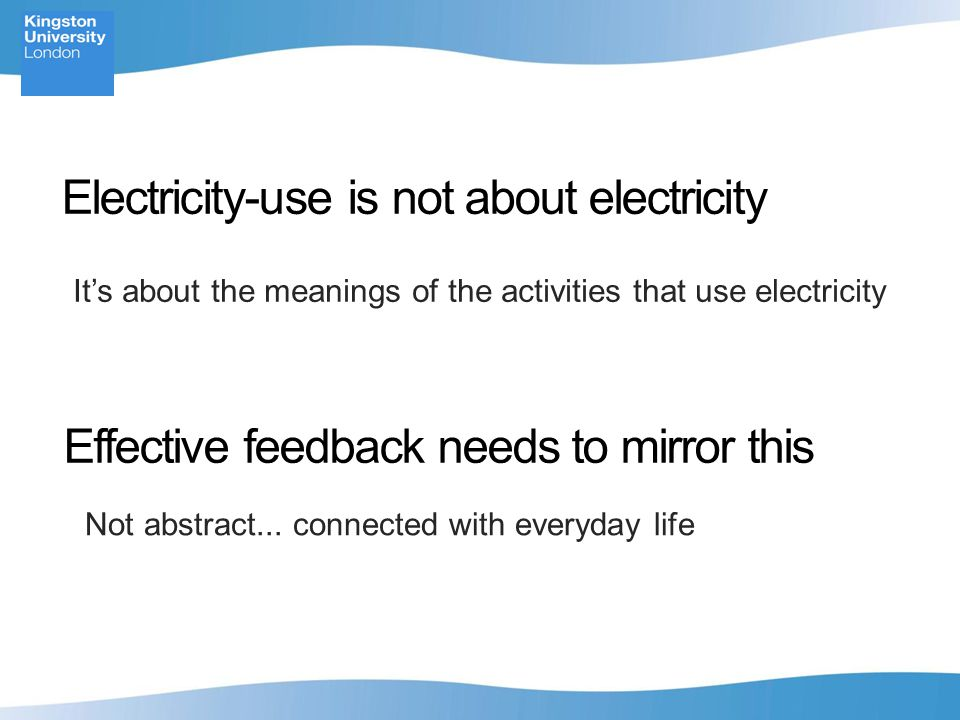 Electricity-use is not about electricity It's about the meanings of the activities that use electricity Effective feedback needs to mirror this Not abstract...