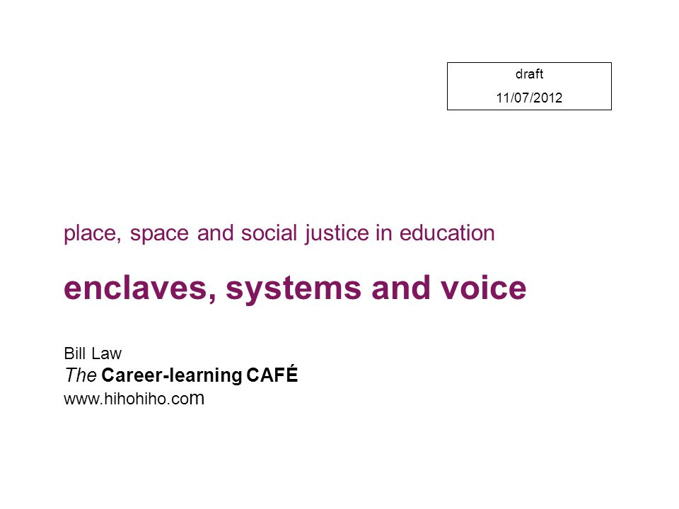 draft 11/07/2012 Bill Law The Career-learning CAFÉ www.hihohiho.co m place, space and social justice in education enclaves, systems and voice