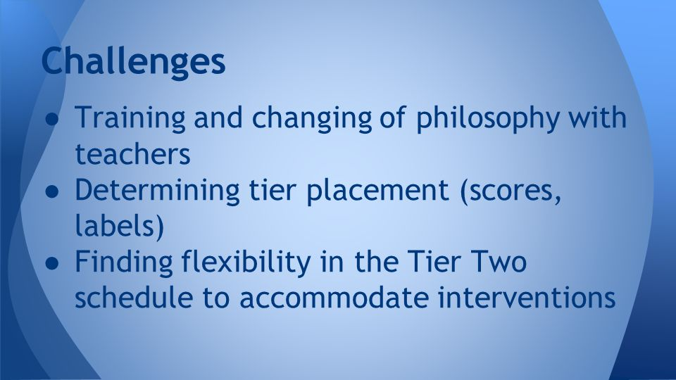 ● Training and changing of philosophy with teachers ● Determining tier placement (scores, labels) ● Finding flexibility in the Tier Two schedule to accommodate interventions Challenges
