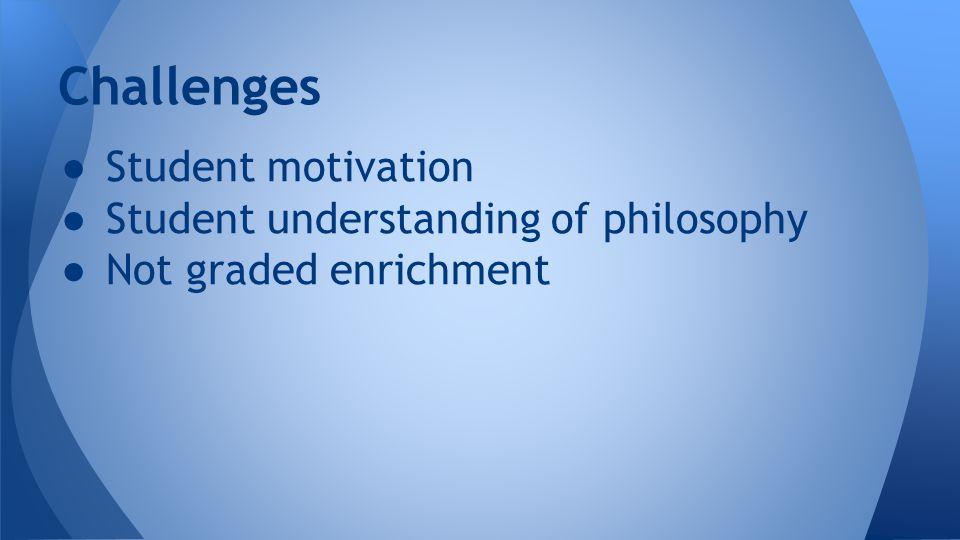 ● Student motivation ● Student understanding of philosophy ● Not graded enrichment Challenges