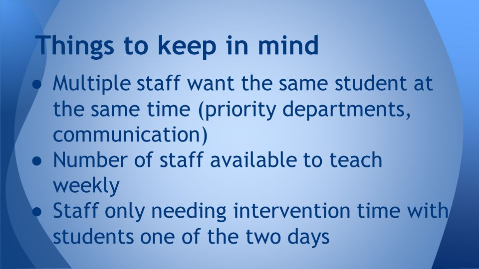 ● Multiple staff want the same student at the same time (priority departments, communication) ● Number of staff available to teach weekly ● Staff only needing intervention time with students one of the two days Things to keep in mind