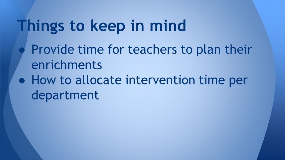 ● Provide time for teachers to plan their enrichments ● How to allocate intervention time per department Things to keep in mind
