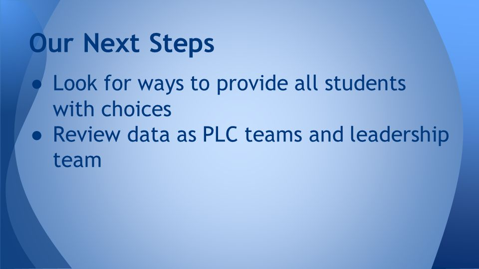 ● Look for ways to provide all students with choices ● Review data as PLC teams and leadership team Our Next Steps