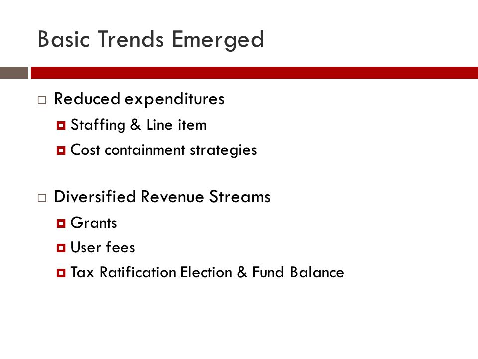 Basic Trends Emerged  Reduced expenditures  Staffing & Line item  Cost containment strategies  Diversified Revenue Streams  Grants  User fees  Tax Ratification Election & Fund Balance
