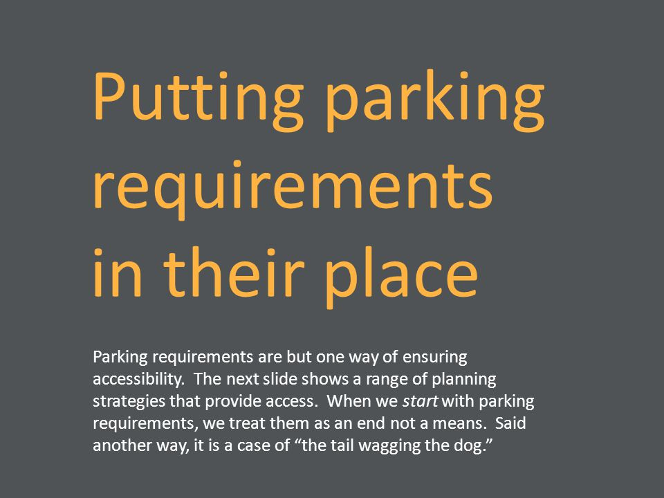Putting parking requirements in their place Parking requirements are but one way of ensuring accessibility. The next slide shows a range of planning s
