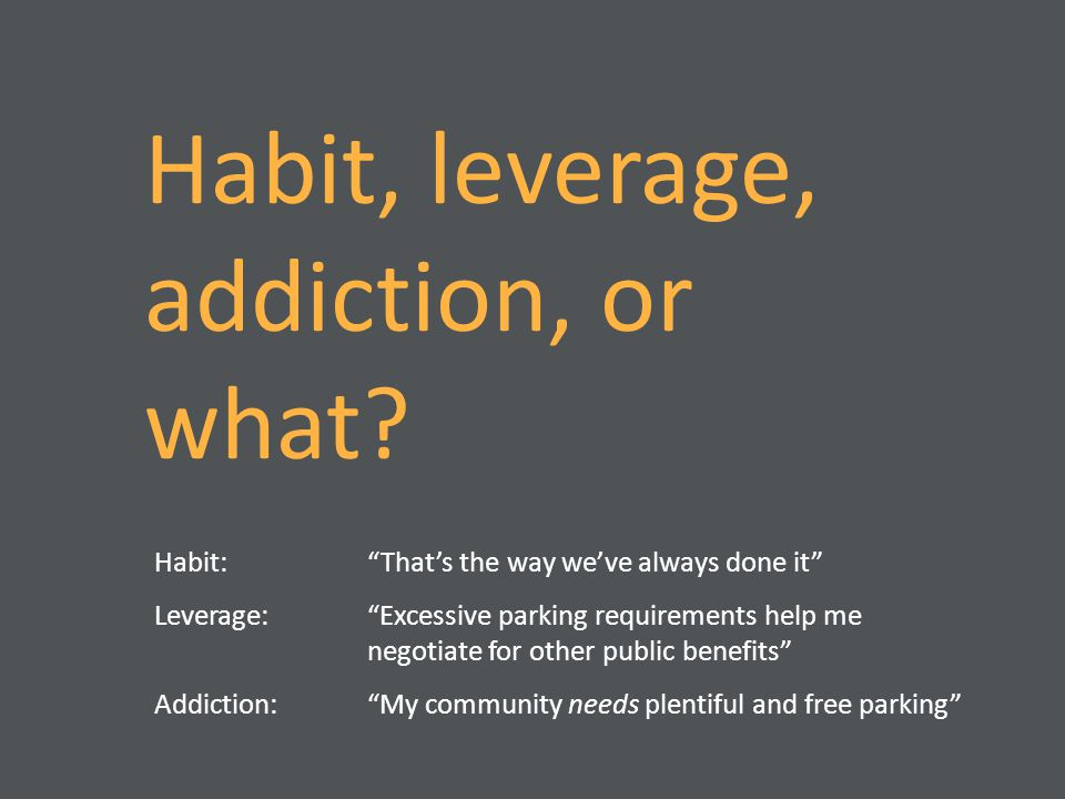 "Habit, leverage, addiction, or what? Habit: ""That's the way we've always done it"" Leverage: ""Excessive parking requirements help me negotiate for othe"