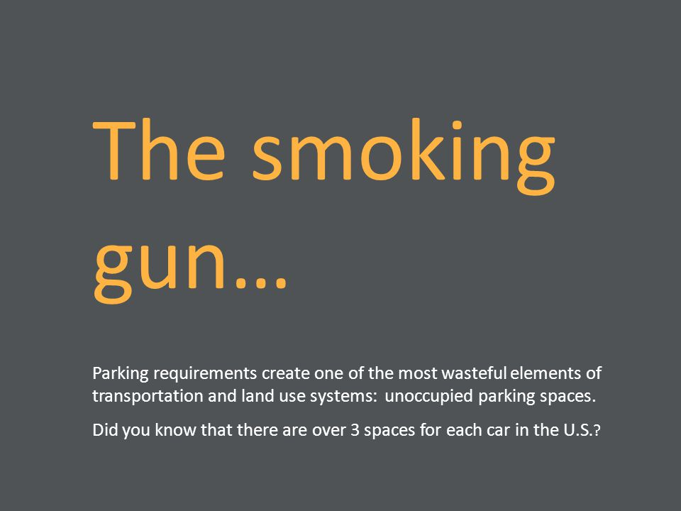 The smoking gun… Parking requirements create one of the most wasteful elements of transportation and land use systems: unoccupied parking spaces. Did
