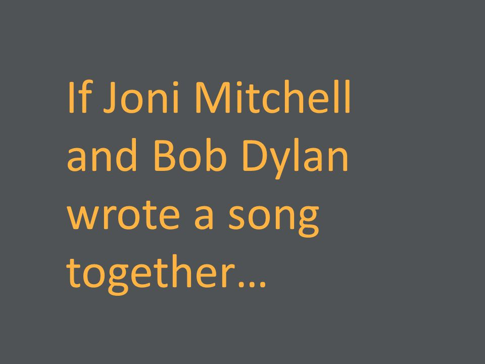 If Joni Mitchell and Bob Dylan wrote a song together…