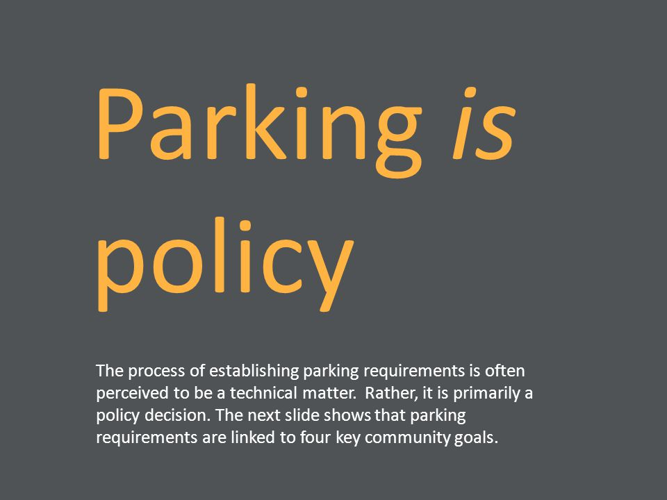 Parking is policy The process of establishing parking requirements is often perceived to be a technical matter. Rather, it is primarily a policy decis