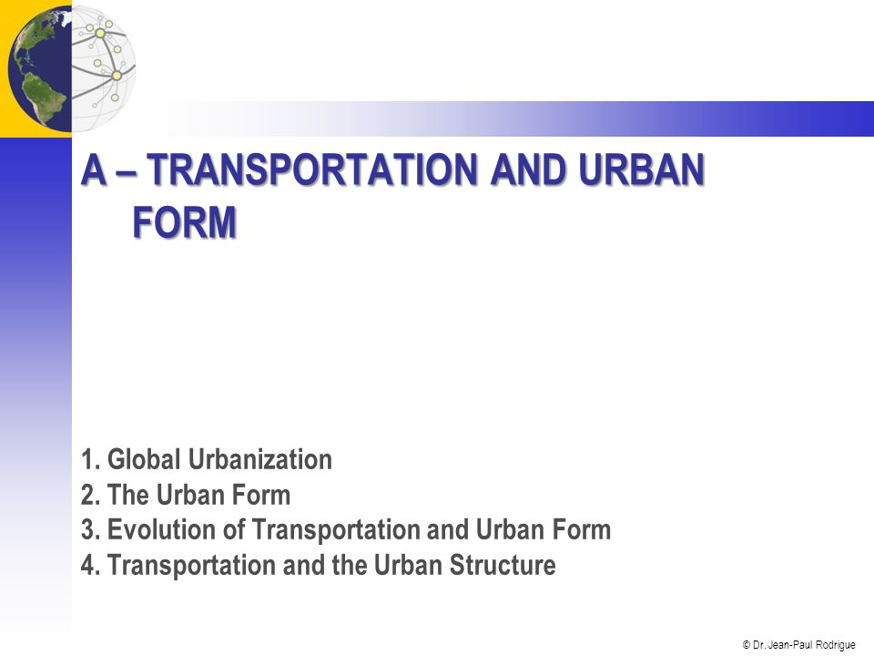 © Dr. Jean-Paul Rodrigue A – TRANSPORTATION AND URBAN FORM 1.