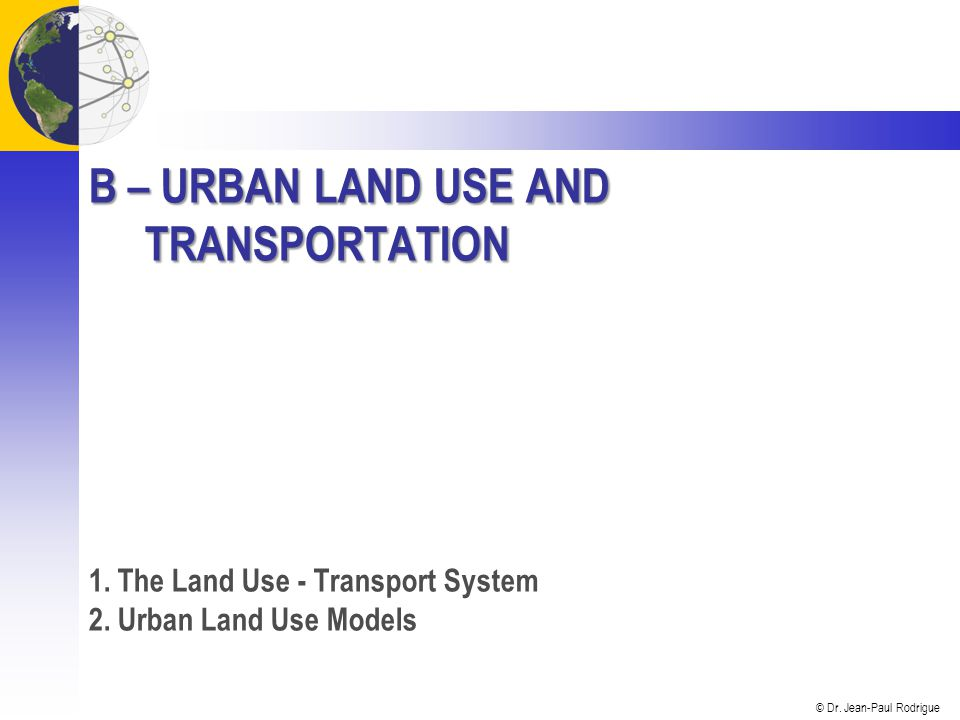 © Dr. Jean-Paul Rodrigue B – URBAN LAND USE AND TRANSPORTATION 1.
