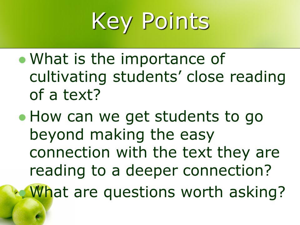Key Points What is the importance of cultivating students' close reading of a text? How can we get students to go beyond making the easy connection wi