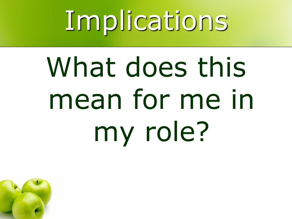 Implications What does this mean for me in my role?