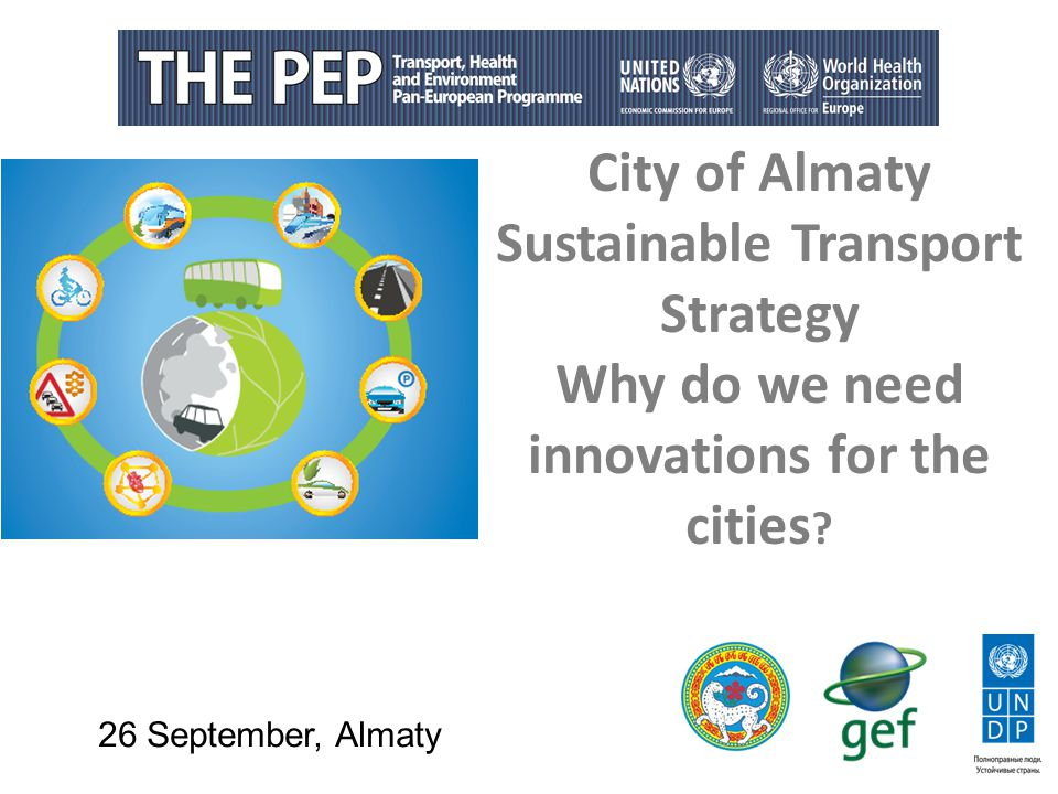 City of Almaty Sustainable Transport Strategy Why do we need innovations for the cities ? 26 September, Almaty