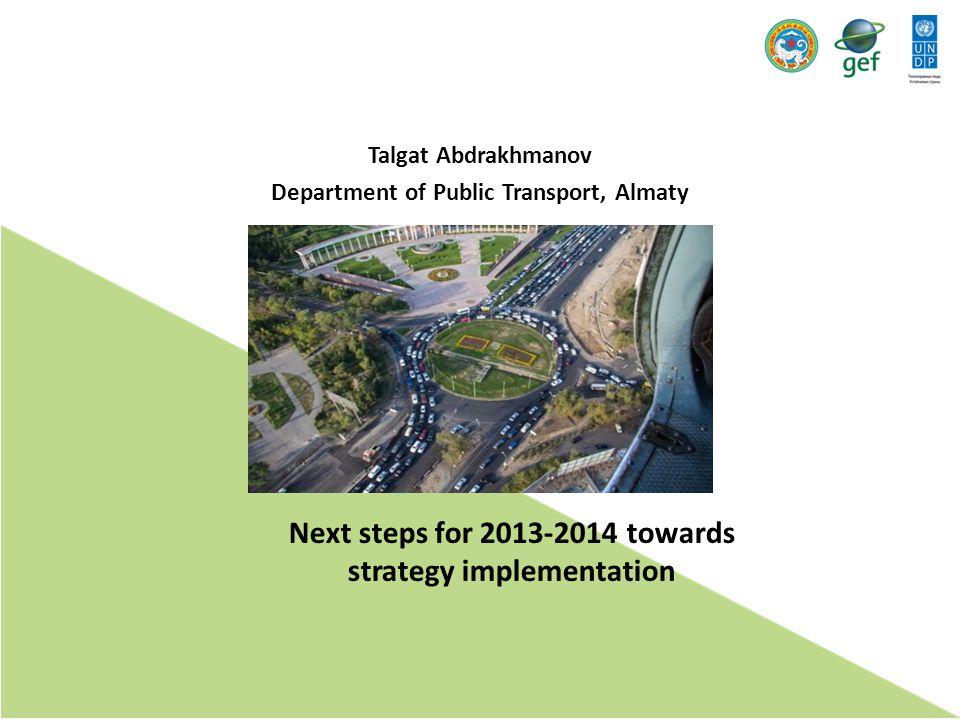 Next steps for 2013-2014 towards strategy implementation Talgat Abdrakhmanov Department of Public Transport, Almaty