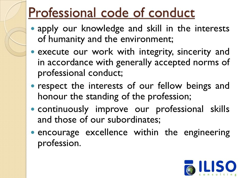 Professional code of conduct apply our knowledge and skill in the interests of humanity and the environment; execute our work with integrity, sincerity and in accordance with generally accepted norms of professional conduct; respect the interests of our fellow beings and honour the standing of the profession; continuously improve our professional skills and those of our subordinates; encourage excellence within the engineering profession.