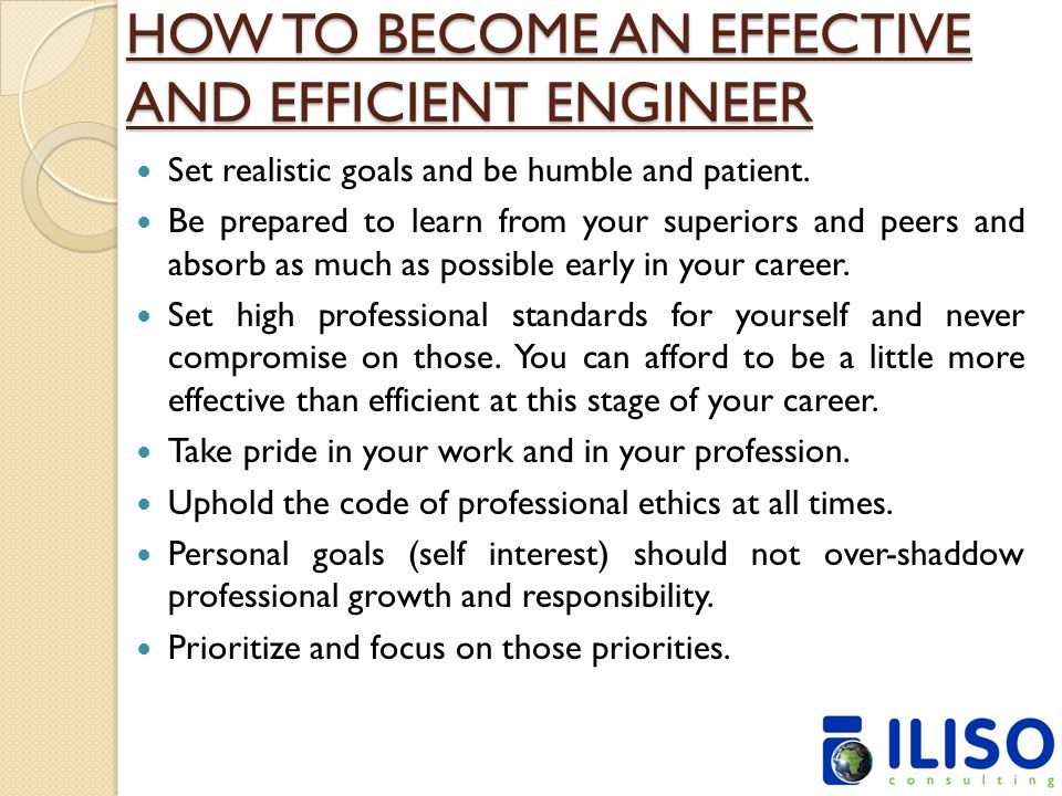 HOW TO BECOME AN EFFECTIVE AND EFFICIENT ENGINEER Set realistic goals and be humble and patient. Be prepared to learn from your superiors and peers an