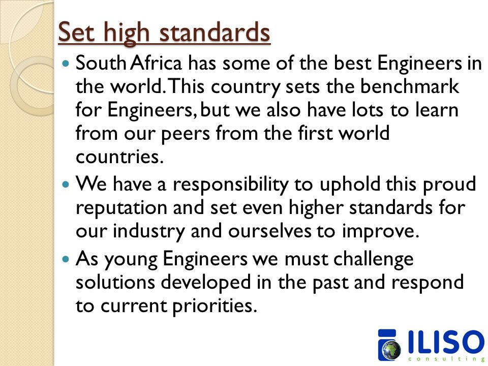 Set high standards South Africa has some of the best Engineers in the world. This country sets the benchmark for Engineers, but we also have lots to l