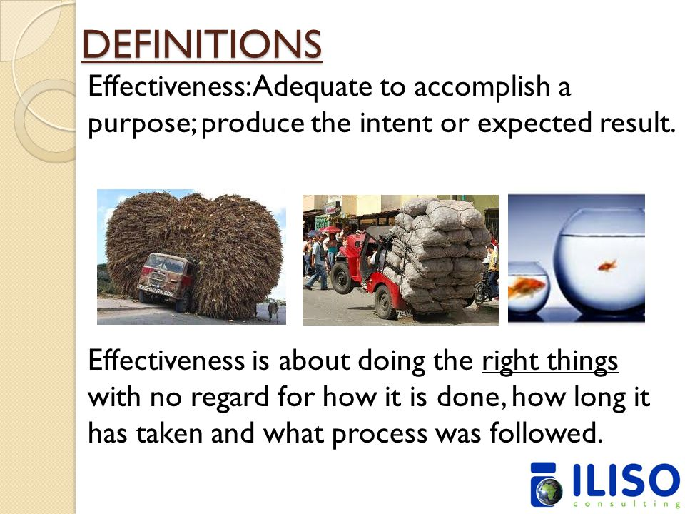 DEFINITIONS Effectiveness: Adequate to accomplish a purpose; produce the intent or expected result. Effectiveness is about doing the right things with