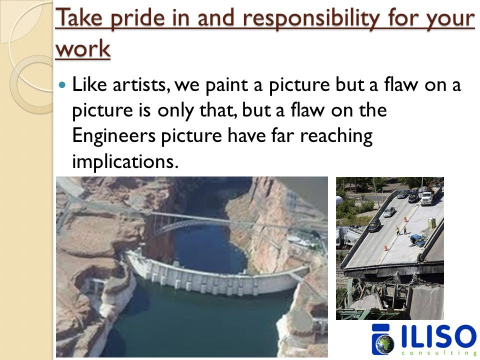Take pride in and responsibility for your work Like artists, we paint a picture but a flaw on a picture is only that, but a flaw on the Engineers pict