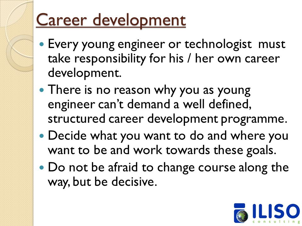 Career development Every young engineer or technologist must take responsibility for his / her own career development.
