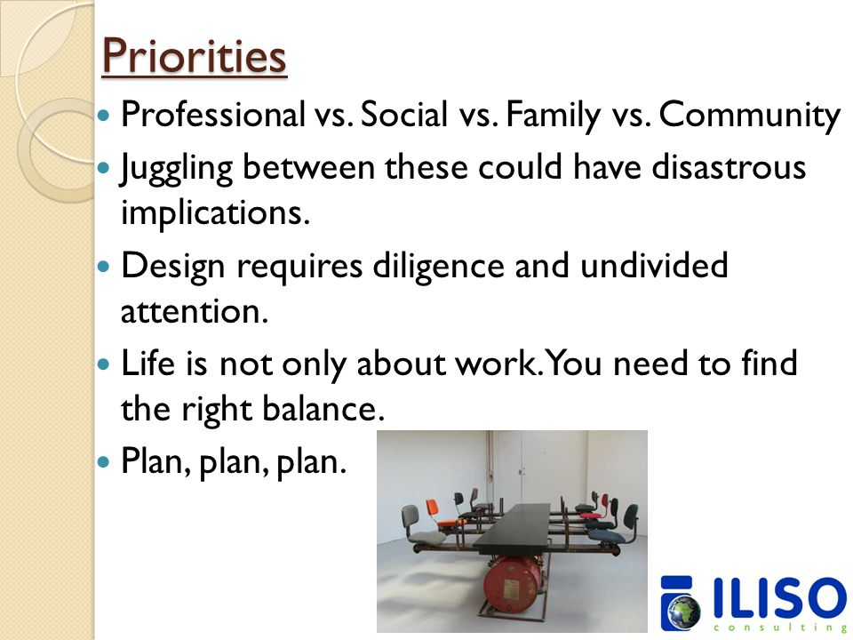 Priorities Professional vs. Social vs. Family vs. Community Juggling between these could have disastrous implications. Design requires diligence and u