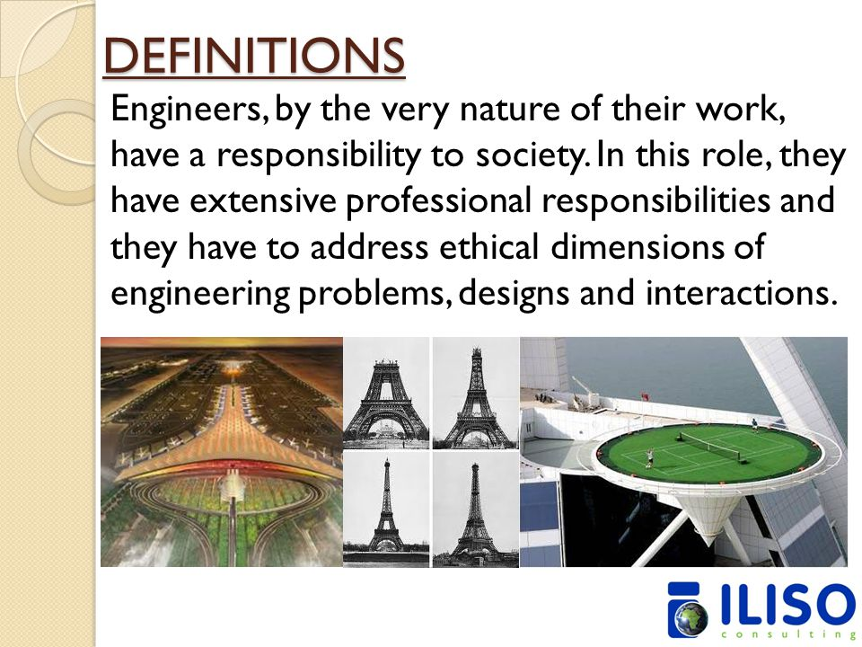 DEFINITIONS Engineers, by the very nature of their work, have a responsibility to society. In this role, they have extensive professional responsibili