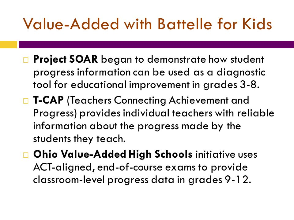 Value-Added with Battelle for Kids  Project SOAR began to demonstrate how student progress information can be used as a diagnostic tool for educational improvement in grades 3-8.